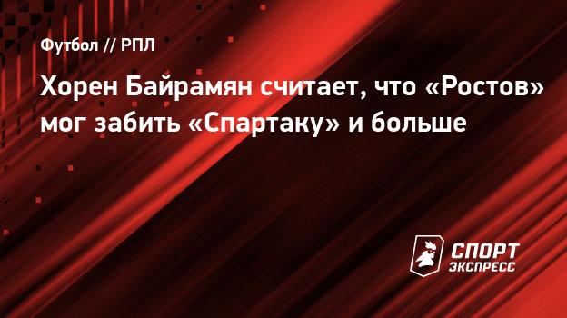Хорен Байрамян считает, что «Ростов» мог забить «Спартаку» ибольше