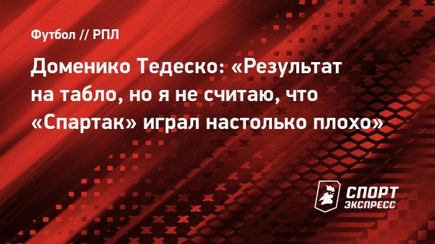 Доменико Тедеско: «Результат натабло, нояне считаю, что «Спартак» играл настолько плохо»