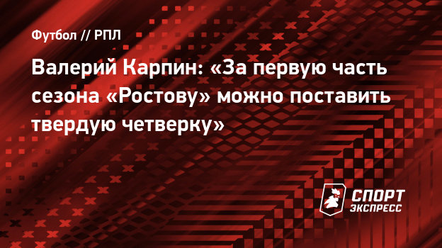 Валерий Карпин: «Запервую часть сезона «Ростову» можно поставить твердую четверку»