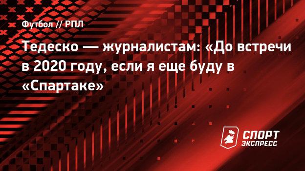 Тедеско — журналистам: «До встречи в 2020 году, если я еще буду в «Спартаке»