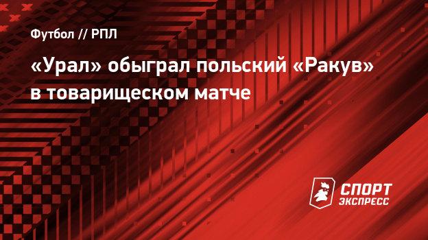 «Урал» обыграл польский «Ракув» втоварищеском матче