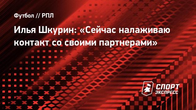Илья Шкурин: «Сейчас налаживаю контакт сосвоими партнерами»