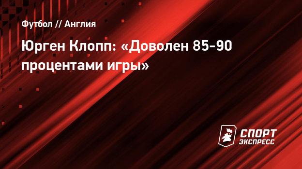 Юрген Клопп: «Доволен 85-90 процентами игры»