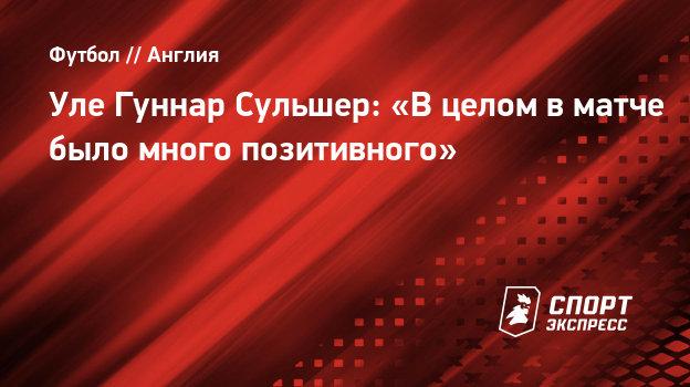 Уле Гуннар Сульшер: «Вцелом вматче было много позитивного»