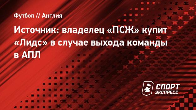 Источник: владелец «ПСЖ» купит «Лидс» вслучае выхода команды вАПЛ