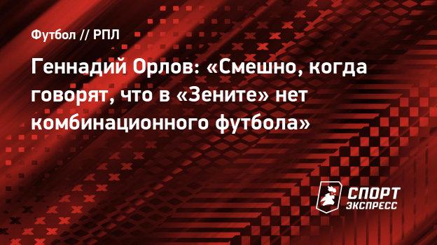 Геннадий Орлов: «Смешно, когда говорят, что в «Зените» нет комбинационного футбола»