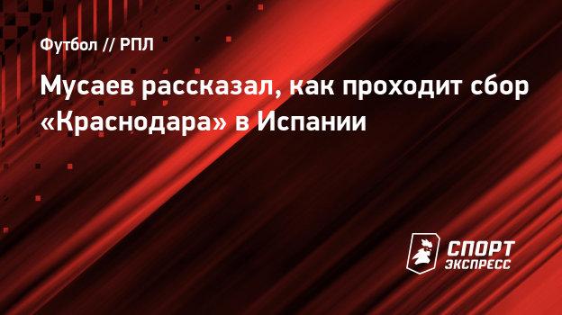 Мусаев рассказал, как проходит сбор «Краснодара» вИспании