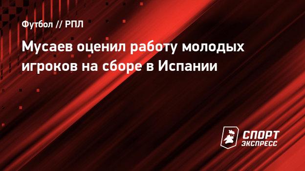 Мусаев оценил работу молодых игроков насборе вИспании