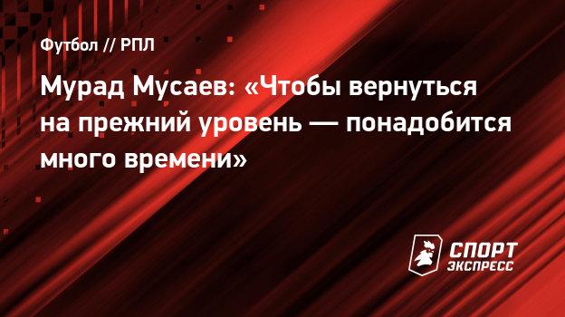 Мурад Мусаев: «Чтобы вернуться напрежний уровень— понадобится много времени»