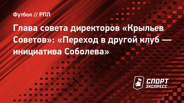 Глава совета директоров «Крыльев Советов»: «Переход вдругой клуб— инициатива Соболева»