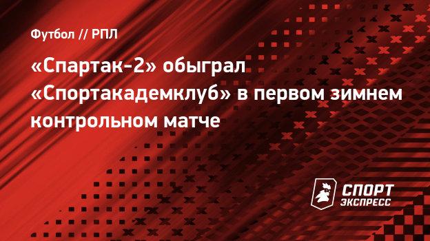 «Спартак-2» обыграл «Спортакадемклуб» впервом зимнем контрольном матче