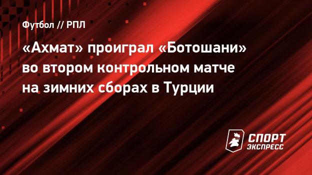 «Ахмат» проиграл «Ботошани» вовтором контрольном матче назимних сборах вТурции