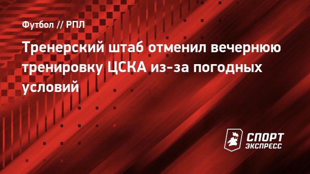 Тренерский штаб отменил вечернюю тренировку ЦСКА из-за погодных условий