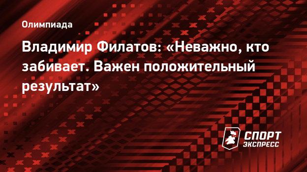 Владимир Филатов: «Неважно, кто забивает. Важен положительный результат»