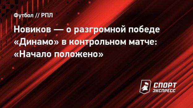 Новиков— оразгромной победе «Динамо» вконтрольном матче: «Начало положено»