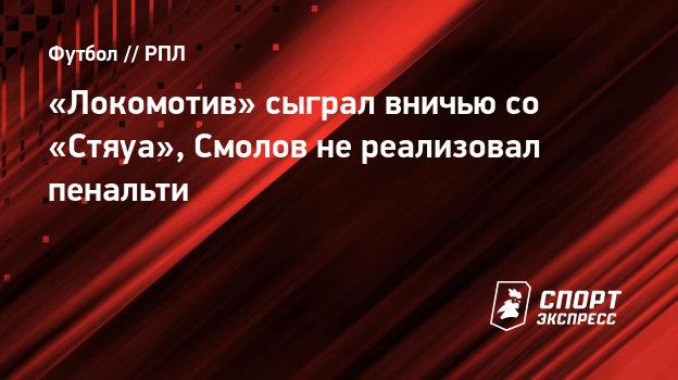 «Локомотив» сыграл вничью со «Стяуа», Смолов нереализовал пенальти