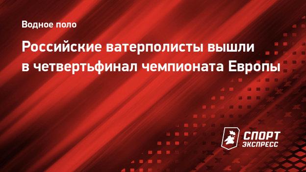 Российские ватерполисты вышли вчетвертьфинал чемпионата Европы