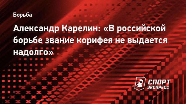 Александр Карелин: «Вроссийской борьбе звание корифея невыдается надолго»