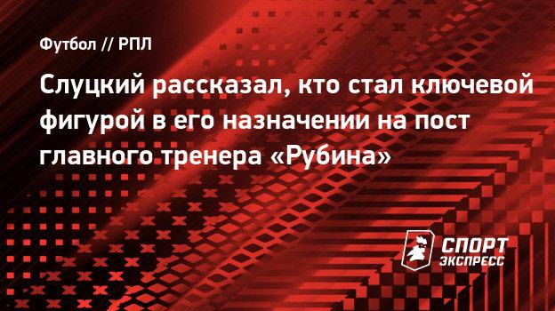 Слуцкий рассказал, кто стал ключевой фигурой вего назначении напост главного тренера «Рубина»