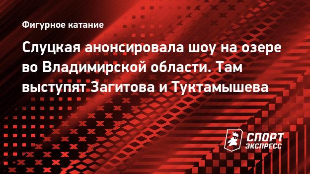 Слуцкая анонсировала шоу наозере воВладимирской области. Там выступят Загитова иТуктамышева