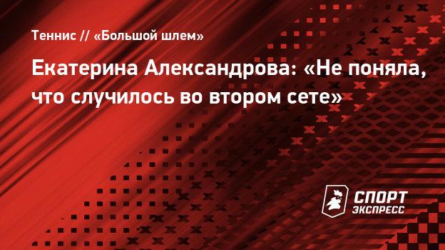 Екатерина Александрова: «Непоняла, что случилось вовтором сете»