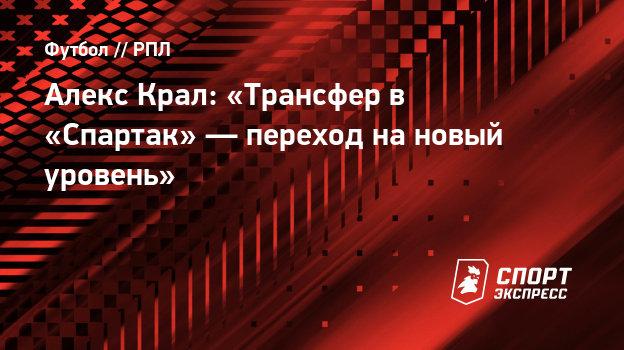 Алекс Крал: «Трансфер в «Спартак»— переход нановый уровень»