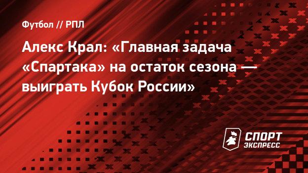 Алекс Крал: «Главная задача «Спартака» наостаток сезона— выиграть Кубок России»