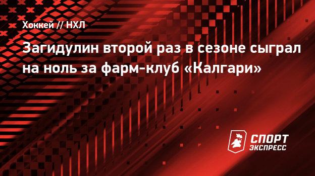 Загидулин второй раз всезоне сыграл наноль зафарм-клуб «Калгари»