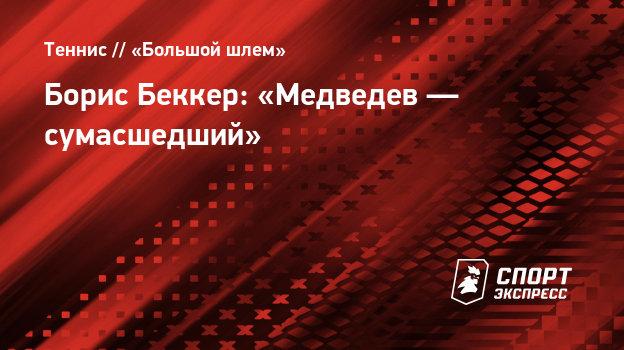 Борис Беккер: «Медведев— сумасшедший»