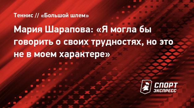 Мария Шарапова: «Ямоглабы говорить освоих трудностях, ноэто невмоем характере»