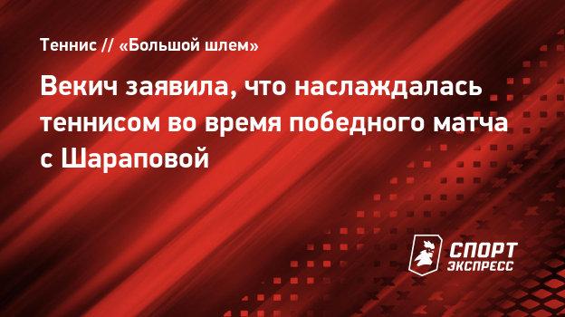 Векич заявила, что наслаждалась теннисом вовремя победного матча сШараповой