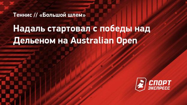 Надаль стартовал наAustralian Open cпобеды над Дельеном
