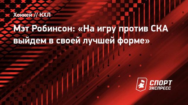 Мэт Робинсон: «Наигру против СКА выйдем всвоей лучшей форме»