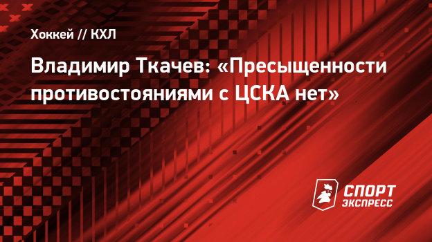 Владимир Ткачев: «Пресыщенности противостояниями сЦСКА нет»