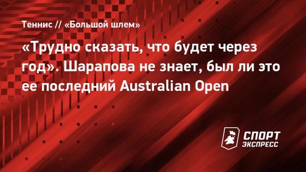 «Трудно сказать, что будет через год». Шарапова незнает, былли это еепоследний Australian Open