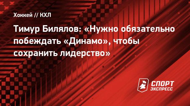 Тимур Билялов: «Нужно обязательно побеждать «Динамо», чтобы сохранить лидерство»
