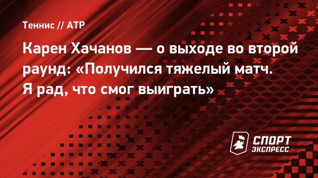 Карен Хачанов— овыходе вовторой раунд: «Получился тяжелый матч. Ярад, что смог выиграть»