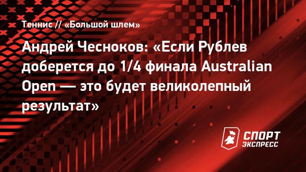 Андрей Чесноков: «Если Рублев доберется до1/4 финала Australian Open— это будет великолепный результат»