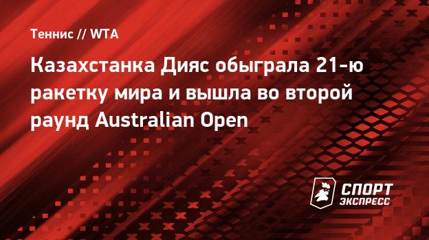 Казахстанка Дияс обыграла 21-ю ракетку мира ивышла вовторой раунд Australian Open