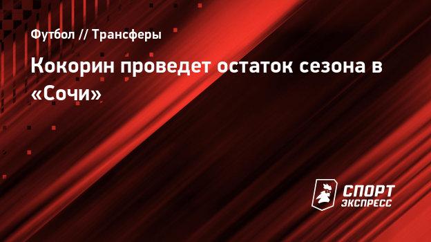 Кокорин проведет остаток сезона в «Сочи»
