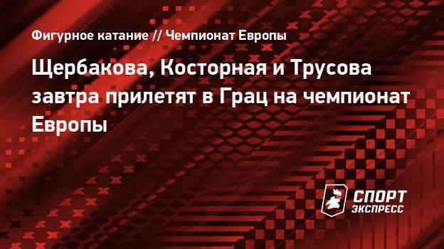 Щербакова, Косторная иТрусова завтра прилетят вГрац начемпионат Европы