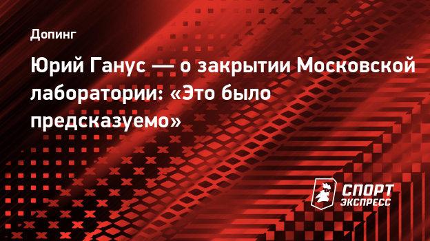 Юрий Ганус— озакрытии Московской лаборатории: «Это было предсказуемо»