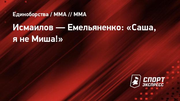 Исмаилов— Емельяненко: «Саша, янеМиша!»