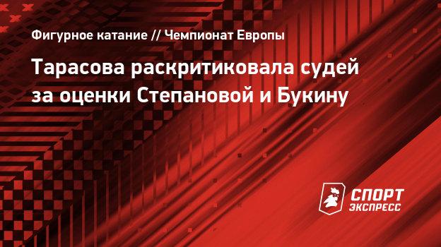 Тарасова раскритиковала судей заоценки Степановой иБукину