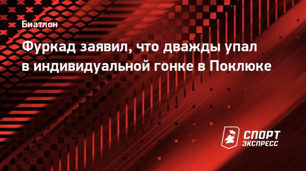 Фуркад заявил, что дважды упал виндивидуальной гонке вПоклюке