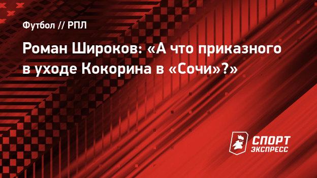 Роман Широков: «Ачто приказного вуходе Кокорина в «Сочи»?»