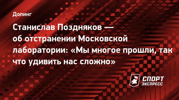 Станислав Поздняков— оботстранении Московской лаборатории: «Мымногое прошли, так что удивить нас сложно»