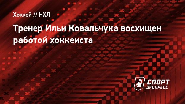 Тренер Ильи Ковальчука восхищен работой хоккеиста