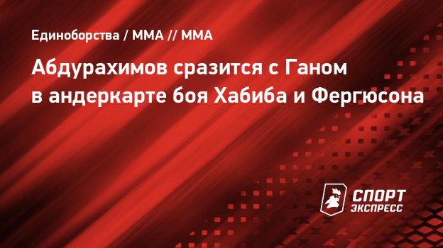 Абдурахимов сразится сГаном вандеркарте боя Хабиба иФергюсона