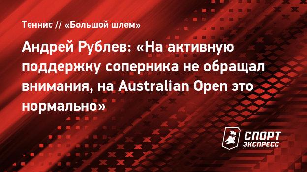 Андрей Рублев: «Наактивную поддержку соперника необращал внимания, наAustralian Open это нормально»